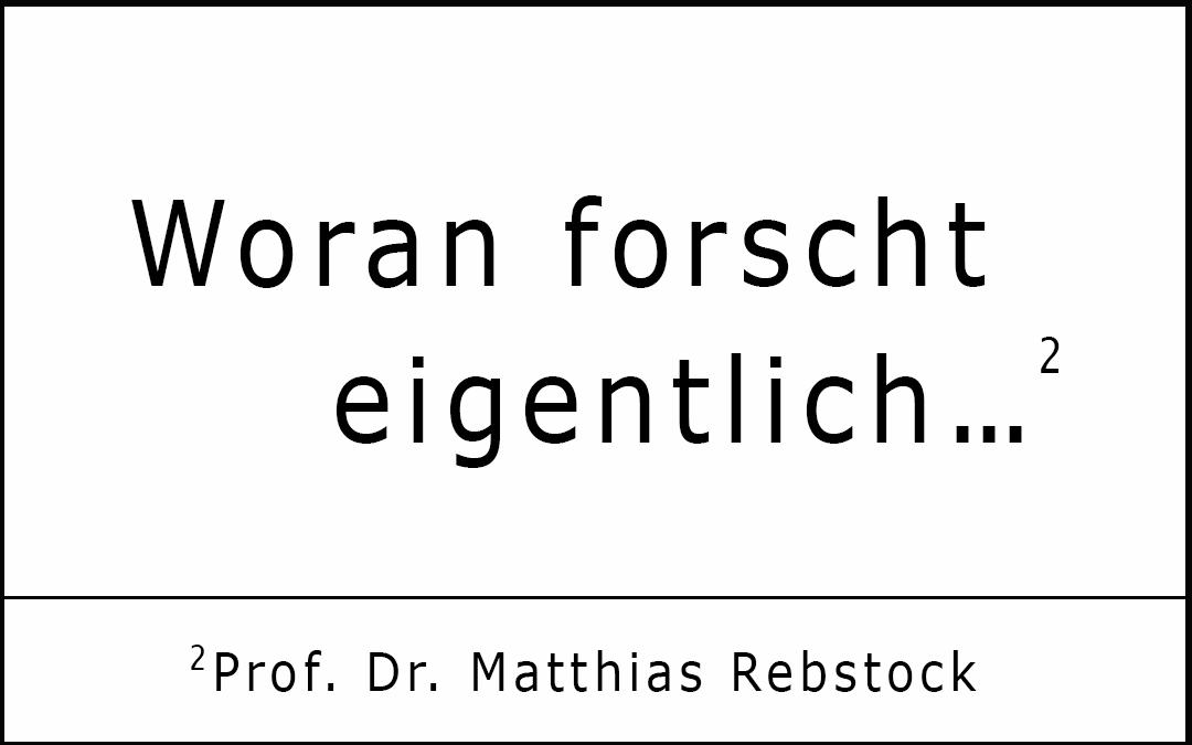 Woran forscht eigentlich… Prof. Dr. Matthias Rebstock?